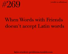Latin Student Problems or you're playing Scrabble with your parents and they tell you no because they don't know latin....