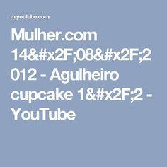Mulher.com 14/08/2012 - Agulheiro cupcake 1/2 - YouTube