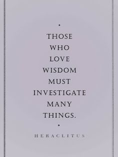 Those who love wisdom must investigate many things.  ~Heraclitus