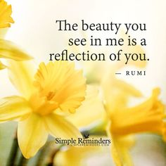 QUOTES ♡ RUMI The beauty you see in me is a reflection of you. - Rumi, persian poet
