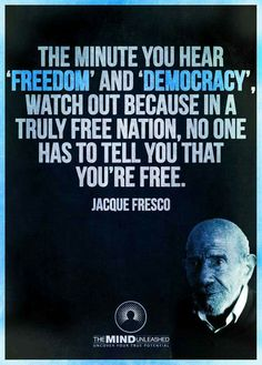 The minute you hear 'freedom' and 'democracy', watch out because in a truly free nation, no one has to tell you that you're free. — Jacque Fresco
