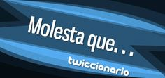 Twiccionario: Using Twitter as a linguistic corpus to find real examples of use. In this edition, we search the hashtag #MolestaQue.
