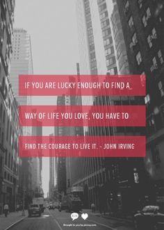 If you are lucky enough to find a way of life you love, you have to find the courage to live it.