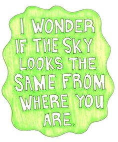 i wonder if the sky looks the same from where you are #text