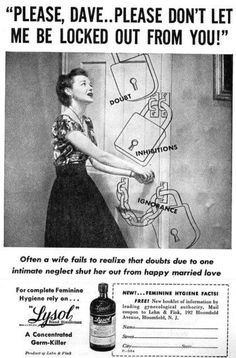 Photo by: vintage-ads.livejournal.com It he's ignoring you, it's all your fault because you didn't cleanse yourself properly. Lysol -- yes, the same stuff you spritz on your countertops to kill germs -- was the feminine hygiene product of choice.