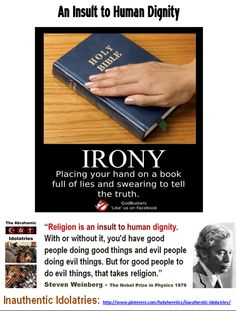 "Idolatry: an insult to human dignity - When Idolatry Wins: placing your hand on a book full of lies and swearing to tell the truth. https://www.pinterest.com/pin/540924605224648279/   Bible - Irony ""Religion is an insult to human dignity. With or without it, you'd have good people doing good things and evil people doing evil things. But for good people to do evil things, that takes religion."" Steven Weinberg - The Nobel Prize in Physics 1979."