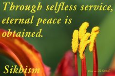 Through selfless service, eternal peace is obtained. Sikhism Source: http://holy-writings.com/?a=RESULT=/en/Sikhs/Shri%20Guru%20Granth%20Sahib/Section%20%206%20-%20Raag%20Maajh.txt=Through%20selfless%20service,%20eternal%20peace%20is%20obtained.=0=1#phrase-0