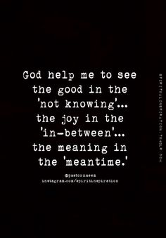 God help me to see the good in the 'not knowing'.the joy in the 'in between'.the meaning in the 'meantime. wow, sure needed these words today. The Words, Cool Words, Bible Quotes, Me Quotes, Quotes To Live By, Wisdom Quotes, Trust In God Quotes, Gods Timing Quotes, Brainy Quotes