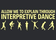 you may not know this about me, but I have been known to bust an interpretive dance move on occasion ;)