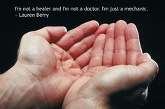 I'm not a healer and I'm not a doctor. I'm just a mechanic.  ~ Lauren Berry