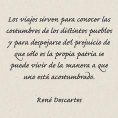 Los viajes sirven para conocer las costumbres de los distintos pueblos y para despojarse del prejuicio de que sólo es la propia patria se puede vivir de la manera a que uno está acostumbrado. • René Descartes