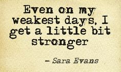 Even on my weakest days, I get a little bit stronger