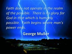 George Muller: faith begins where man's power ends.