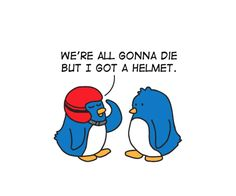 Protect your self!!  life's a bitch...buy a helmet. lol