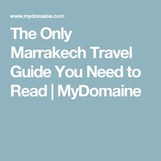 The Only Marrakech Travel Guide You Need to Read | MyDomaine