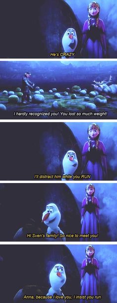 "tariawhoseesyou: "" tallyiaboo: "" Anna, because I love you, I insist you run "" I swear, Olaf cracked me up through this whole film """