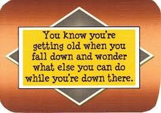 LOL!! you know you're getting old when you fall down and wonder what else you can do while you're down there.