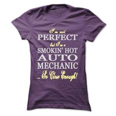 IM NOT PERFECT, BUT IM A SMOKIN HOT AUTO MECHANIC! T-SHIRTS, HOODIES, SWEATSHIRT (22.99$ ==► Shopping Now)