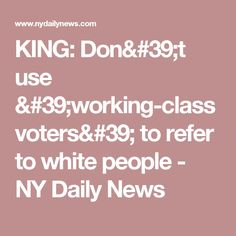 KING: Don't use 'working-class voters' to refer to white people - NY Daily News