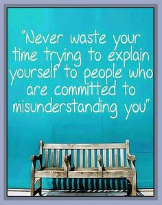 """Never waste your time trying to explain yourself to people who are committed to misunderstanding you"""