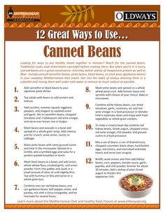 12 Great Ways to Use...Beans    Looking for ways to put healthy meals together in minutes? Reach for the canned beans. Traditional cooks soak dried beans overnight before cooking them. But when you're in a hurry, canned beans are a great convenience. And they deliver plenty of inexpensive protein as well as fiber.