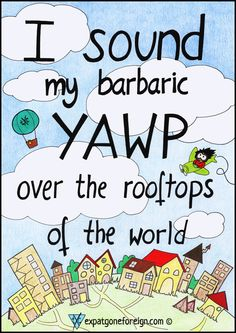 I sound my barbaric YAWP over the rooftops of the world.