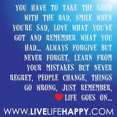 """""""You gotta take the good with the bad, smile with the sad, love what you got, remember what you had, always forgive, never forget, learn from mistakes, never regret, people change, things go wrong but just remember, life goes on - Google Search"""