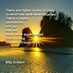 There are higher levels of living to which we have never attained. There is peace, satisfaction, and joy that we have never experienced. God is trying to break through to us. - Billy Graham