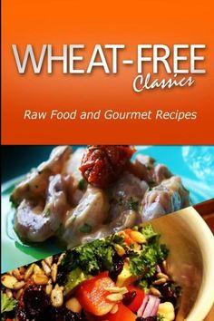 Wheat-Free Classics - Raw Food and Gourmet Recipes