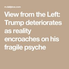 View from the Left: Trump deteriorates as reality encroaches on his fragile psyche
