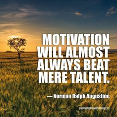 Motivation will almost always beat mere talent.  Norman Ralph Augustine