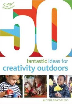 Alistair Bryce-Clegg 50 fantastic ideas for creativity outdoors (London: Featherstone Education) Outdoor Learning, Outdoor Play, Outdoor Ideas, Abc Does, Cambridge Library, Outdoor Classroom, Forest School, Eyfs, Parenting Hacks
