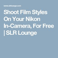 Shoot Film Styles On Your Nikon In-Camera, For Free | SLR Lounge