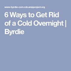 6 Ways to Get Rid of a Cold Overnight | Byrdie