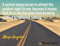 A cynical young person is almost the saddest sight to see, because it means that he or she has gone from knowing nothing to believing nothing. / Maya Angelou