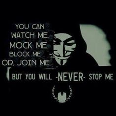 You can watch me, mock me, block me or join me, but you will never stop me.  #weareanonymous #expectus