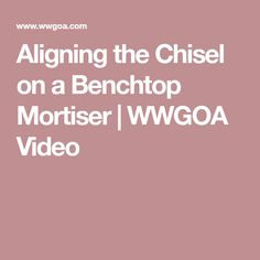 Aligning the Chisel on a Benchtop Mortiser | WWGOA Video