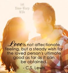 Love is not affectionate feeling, but a steady wish for the loved person's ultimate good as far as it can be obtained. - C.S. Lewis