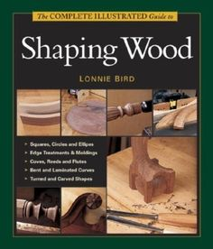 The Complete Illustrated Guide To Shaping Wood by Lonnie ...