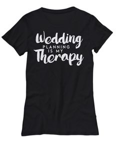Wedding Planning is my Therapy T-shirt