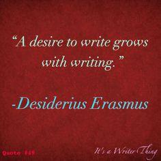 """A desire to write grows with writing."" ~ Erasmus"