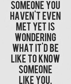 Someone you haven't even met yet is wondering what it'd be like to know someone like you #Relationships #Hope #Quotes