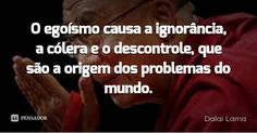 O egoísmo causa a ignorância, a cólera e o descontrole, que são a origem dos problemas do mundo. — Dalai Lama