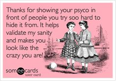 Thanks for showing your psyco in front of people you try soo hard to hide it from. It helps validate my sanity and makes you look like the crazy you are!