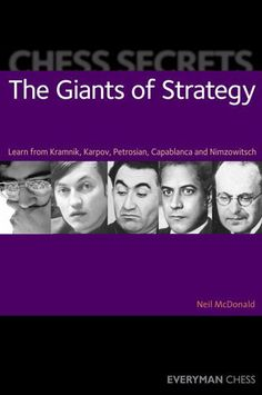 Chess Secrets: The Giants of Strategy: Learn from Kramnik, Karpov, Petrosian, Capablanca and Nimzowitsch by Neil McDonald. $18.91. Publisher: Everyman Chess (January 10, 2012). 192 pages. Author: Neil McDonald