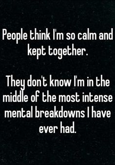 People think I'm so calm and kept together.They don't know I'm in the middle of the most intense mental breakdowns I have ever had.