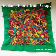buttons and paint...: Tips, Tools & Techniques - Making Fabric from Scraps