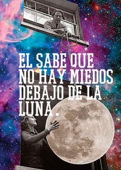 El sabe que no hay miedos debalo de la luna.