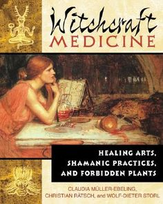 Witchcraft Medicine: Healing Arts, Shamanic Practices, and Forbidden Plants. By Claudia Muller-Ebeling.
