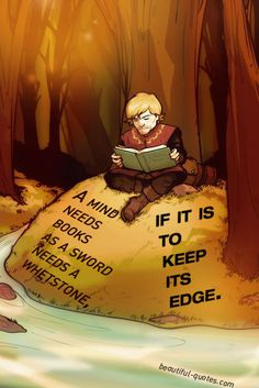 """A mind needs books as a sword needs a whetstone, if it is to keep its edge.""  ― George R.R. Martin"